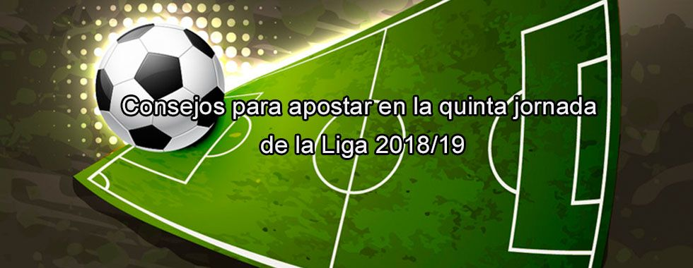 Consejos para apostar en la quinta jornada de la Liga 2018/19