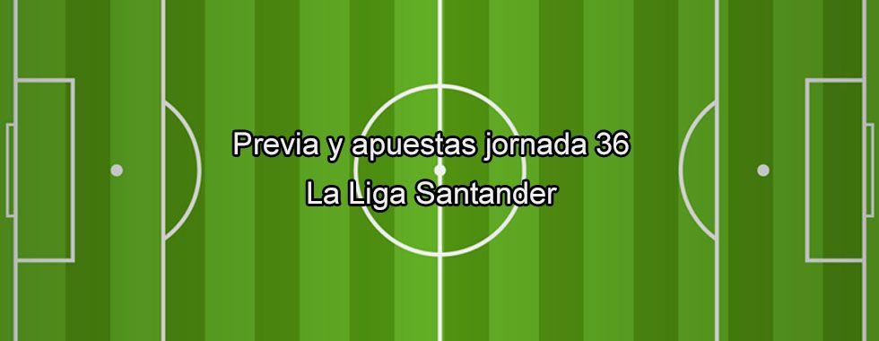 Previa y apuestas jornada 36 la Liga Santander