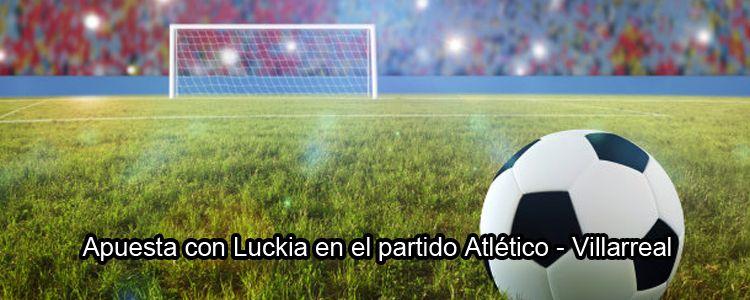 Apuesta con Luckia en el partido Atlético - Villarreal