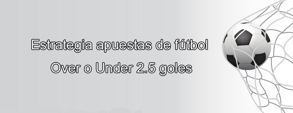 Estrategia apuestas de fútbol Over o Under 2.5 goles