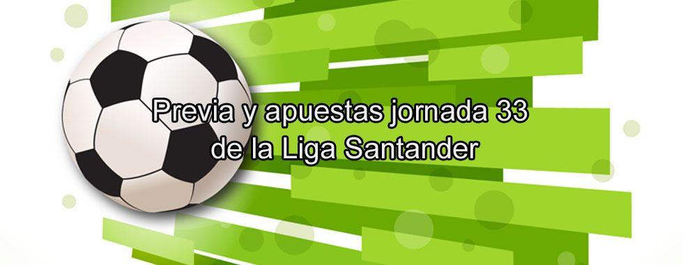 Previa y apuestas jornada 33 de la Liga Santander