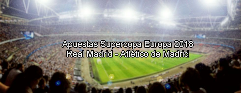 Apuestas Supercopa Europa 2018: Real Madrid - Atlético de Madrid